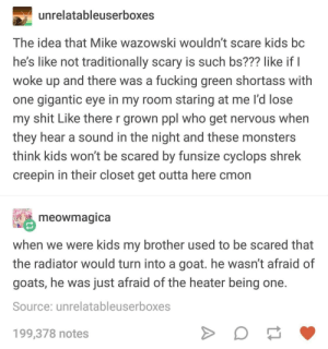 Fucking, Scare, and Shit: unrelatableuserboxes  The idea that Mike wazowski wouldn't scare kids bc  he's like not traditionally scary is such bs??? like if l  woke up and there was a fucking green shortass with  one gigantic eye in my room staring at me l'd lose  my shit Like there r grown ppl who get nervous when  they hear a sound in the night and these monsters  think kids won't be scared by funsize cyclops shrek  creepin in their closet get outta here cmon  meowmágica  when we were kids my brother used to be scared that  the radiator would turn into a goat. he wasn't afraid of  goats, he was just afraid of the heater being one  Source: unrelatableuserboxes  199,378 notes falsest post, i would give mikey wikey a smoochie woochie uwu