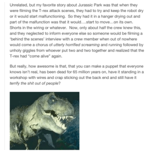 """Jurassic Parkomg-humor.tumblr.com: Unrelated, but my favorite story about Jurassic Park was that when they  were filming the T-rex attack scenes, they had to try and keep the robot dry  or it would start malfunctioning. So they had it in a hanger drying out and  part of the malfunction was that it would..start to move..on its own.  Shorts in the wiring or whatever. Now, only about half the crew knew this,  and they neglected to inform everyone else so someone would be filming a  'behind the scenes' interview with a crew member when out of nowhere  would come a chorus of utterly horrified screaming and running followed by  unholy giggles from whoever put two and two together and realized that the  T-rex had """"come alive"""" again.  But really, how awesome is that, that you can make a puppet that everyone  knows isn't real, has been dead for 65 million years on, have it standing in a  workshop with wires and crap sticking out the back end and still have it  terrify the shit out of people? Jurassic Parkomg-humor.tumblr.com"""
