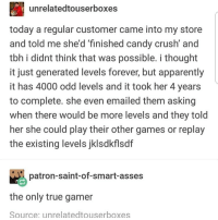 Apparently, Candy, and Candy Crush: unrelatedtouserboxes  today a regular customer came into my store  and told me she'd 'finished candy crush' and  tbh i didnt think that was possible. i thought  it just generated levels forever, but apparently  it has 4000 odd levels and it took her 4 years  to complete. she even emailed them asking  when there would be more levels and they told  her she could play their other games or replay  the existing levels jklsdkflsdf  patron-saint-of-smart-asses  the only true gamer  Source: unrelatedtouserboxes i didn't read this but u should