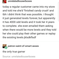 Apparently, Candy, and Candy Crush: unrelatedtouserboxes  today a regular customer came into my store  and told me she'd 'finished candy crush' and  tbh i didnt think that was possible. i thought  it just generated levels forever, but apparently  it has 4000 odd levels and it took her 4 years  to complete. she even emailed them asking  when there would be more levels and they told  her she could play their other games or replay  the existing levels jklsdkflsdf  patron-saint-of-smart-asses  the only true gamer  Source: unrelatedtouserboxes gamer xd