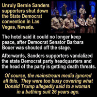 The media thinks Republicans are the problem with our country. We think that the biased corrupt media is the problem. -- Check out Our 2nd Amendment Apparel: http://goo.gl/YQERIk: Unruly Bernie Sanders  supporters shut down  the State Democrat  convention in Las  Vegas, Nevada.  he hotel said it could no longer keep  peace, after Democrat Senator Barbara  Boxer was shouted off the stage.  Afterwards, Sanders supporters vandalized  the state Democrat party headquarters and  the head of the party is getting death threats.  Of course, the mainstream media ignored  all this. They were too busy covering what  Donald Trump allegedly said to a woman  in a bathing suit 26 years ago. The media thinks Republicans are the problem with our country. We think that the biased corrupt media is the problem. -- Check out Our 2nd Amendment Apparel: http://goo.gl/YQERIk