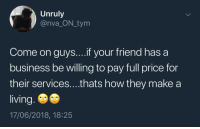 Friends, Business, and Living: Unruly  @nva_ON_tym  Come on guys....if your friend has a  business be willing to pay full price for  their services....thats how they make a  living.  17/06/2018, 18:25 <p>Don't take advantage of your friends</p>