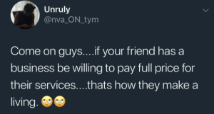 You cheap dickhead, support your friend!: Unruly  @nva_ON_tym  Come on guys....if your friend has a  business be willing to pay full price for  their services....thats how they make  living. You cheap dickhead, support your friend!