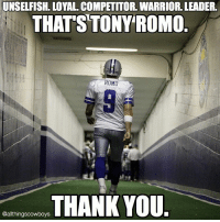 """Memes, Super Bowl, and 🤖: UNSELFISH. LOYAL COMPETITOR WARRIOR. LEADER.  THATS TONY ROMO  ROMO  THANK YOU  @althingscowboys I just want to start off by saying thank you Tony, for everything. Romo has given this Dallas Cowboys Franchise everything, literally everything... physically and mentally. He always had one goal, to win this football team a Super Bowl. Year after year he made this franchise competitive, even when they shouldn't have been. Unfortunately he has been on some very weak Dallas teams, teams that included very weak Offensive Lines as well as Defense in general. Romo went 12-3 in 2014 and 3-1 in 2015. His chance to play with the best roster that he's ever been apart of was seemingly stripped away from him as he went down with an injury in preseason vs the Seattle Seahawks. Life can be unfair sometimes, especially to good people. Romo, in my opinion is one of the most underrated Quarterbacks of all time. Whenever something was finally going his way, the worst happened. To see his emotion after times like the loss at Green Bay in 2014 or the Injury in 2015 and finally in the 2016 preseason hurts the most. I'll never forget him saying """"our time is coming"""" after the 2014 postseason loss, although that may be true for the team... his time likely may never come, at least in Dallas. Today the Dallas Cowboys have informed Romo that he'll be released on Thursday and will become a Free Agent. Say what you will about Tony but he was always a team player, nothing else mattered but the team, you gotta respect that. As a young Cowboys fan I remember getting my first jersey, of course it was none other than Tony Romo. Nothing made me happier than seeing him succeed. As a human being, Tony is someone we should all look up to and aspire to be. I hope to see 9 once again succeed even without being in the silver and blue, one thing will never change... I'll support him for the rest of his career, wherever that may take him. I'll always have his back. """"That's my Quarterba"""
