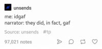 Idgaf: unsends  me: idgaf  narrator: they did, in fact, gaf  Source: unsends #tp  97,021 notes