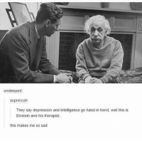 Memes, Depression, and Einstein: unsleeped:  supniccuh:  They say depression and intelligence go hand in hand, well this is  Einstein and his therapist.  this makes me so sad iSpy