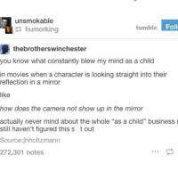 """Memes, Movies, and Tumblr: unsmokable  humoring  tumblr  Foll  thebrotherswinchester  you know what constantly blew my mind as a child  in movies when a character is looking straight into their  reflection in a mirror  like  how does the camera not show up in the mirror  actually never mind about the whole """"as a child"""" business i  still haven't figured this s t out  Source:jhholtzmann  272,301 notes"""