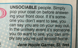 awesomacious:  Life hack: UNSOCIABLE people. Simply  pop your coat on before answer-  ing your front door. If it's some-  one you don't want to see, you  can say you are on your way out.  In the unlikely event it's someone  you do want to see, you can sim  ply say you've just arrived home.  Jane Hoole Garner, St. Ives awesomacious:  Life hack