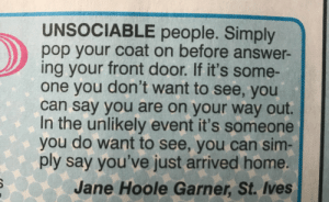 Life, Pop, and Target: UNSOCIABLE people. Simply  pop your coat on before answer-  ing your front door. If it's some-  one you don't want to see, you  can say you are on your way out.  In the unlikely event it's someone  you do want to see, you can sim  ply say you've just arrived home.  Jane Hoole Garner, St. Ives pankunchiii: calamitylou: Where has this been all my life?  Jane living in 3047 while us suckers are living in 2018