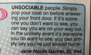 Lifehack for Unsociables via /r/funny https://ift.tt/2PxFDsT: UNSOCIABLE people. Simply  pop your coat on before answer-  ing your front door. If it's some-  one you don't want to see, you  can say you are on your way out.  In the unlikely event it's someone  you do want to see, you can sim-  ply say you've just arrived home.  Jane Hoole Garner, St. Ives Lifehack for Unsociables via /r/funny https://ift.tt/2PxFDsT