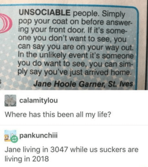 omg-humor:Great advice: UNSOCIABLE people. Simply  pop your coat on before answer-  ing your front door. If it's some-  one you don't want to see, you  can say you are on your way out.  In the unlikely event it's someone  you do want to see, you can sim-  ply say you've just arrived home  Jane Hoole Garner, St. Ives  calamitylou  Where has this been all my life?  pankunchii  Jane living in 3047 while us suckers are  living in 2018 omg-humor:Great advice