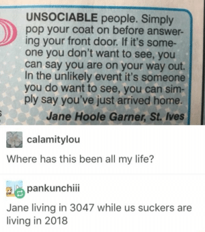 Dank, Life, and Memes: UNSOCIABLE people. Simply  pop your coat on before answer-  ing your front door. If it's some-  one you don't want to see, you  can say you are on your way out.  In the unlikely event it's someone  you do want to see, you can sim-  ply say you've just arrived home.  Jane Hoole Garner, St. Ives  calamitylou  Where has this been all my life?  pankunchiii  Jane living in 3047 while us suckers are  living in 2018 Me🙈irl by chrisreall MORE MEMES