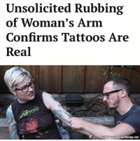 Memes, Tattoos, and Date: Unsolicited Rubbing  of Woman's Arm  Confirms Tattoos Are  Real  Full Stor the hard times.net Experts note an uninvited rubbing is the only proven method of verifying the legitimacy of a person's body art to date.