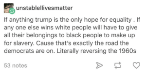 thebootydiaries:  maximum-spiderr:  thebootydiaries:    Trump is not a bad person.   : unstablellivesmatter  If anything trump is the only hope for equality . If  any one else wins white people will have to givee  all their belongings to black people to make up  for slavery. Cause that's exactly the road the  democrats are on. Literally reversing the 1960s  53 notes thebootydiaries:  maximum-spiderr:  thebootydiaries:    Trump is not a bad person.