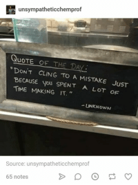 "Time, Humans of Tumblr, and Quote: unsympatheticchemprof  QuoTE OF THE DAY  NT CLING TO A MISTAKE JuST  BECAUSE you SPENT A LOT oF  TIME MAKING IT.""  UNKNOWN  Source: unsympatheticchemprof  65 notes"