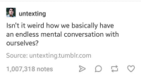 untexting  Isn't it weird how we basically have  an endless mental conversation with  ourselves?  Source: unt extingtumblr.com  1,007,318 notes