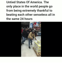 America, Black Friday, and Friday: Untied States Of America. The  only place in the world people go  from being extremely thankful to  beating each other senseless all in  the same 24 hours  SALE Leaving black friday with a black eye in the hood. Yoo did that lady just took that from a little kids hands😂💀
