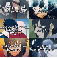 Instagram, Love, and Memes: until  and you dontknow  i  its gone  what youve got  narutou  on instagram  and you dont know  until  who to love  youre lost  and you dontknow  until the  how to feel  moments passed 's edit 、🌷 ⠀┊⠀┊⠀┊ ⠀┊⠀┊⠀✿⠀⠀⠀⠀⠀ ⠀┊⠀❀ ⠀⠀⠀ ⠀┊⠀ ✿  Sasuke is seriously such a poor soul ugh he only deserves happiness ): my little angel i used lyrics from the song 5AM by Amber Run! I really love this song & I thought the lyrics really fit sasuke so i made this ✊ i really love lyric edits so tell me if u like them too, then i'll make more like this ? also thank you guys so much for FINALLY 17k !!!! My recent also hit 5k woa that's honestly so amazing ! i love u 💕🙏 ⠀⠀⠀⠀⠀⠀⠀⠀⠀⠀⠀⠀⠀⠀⠀ ⠀⠀⠀ ⠀⠀ ⠀⠀ ⠀⠀ ⠀⠀ ⠀ ⠀ ⠀ ⠀ ⠀ ⠀ ⠀ ⠀┊⠀⠀┊⠀⠀┊⠀⠀┊⠀⠀┊⠀✿ ⠀┊⠀⠀┊⠀⠀┊ ⠀┊⠀⠀┊⠀⠀❀⠀⠀┊⠀⠀┊ ⠀⠀ ⠀┊⠀⠀┊⠀ ⠀✿ ⠀❀⠀⠀┊ ⠀⠀⠀⠀⠀✿⠀⠀┊⠀ ⠀ ⠀❀⠀⠀┊⠀ ⠀ ⠀ ⠀ ⠀ ⠀ ⠀⠀✿⠀ ⠀ ⠀ ⠀ ⠀ ⠀ ❀⠀ ⠀ ⠀ ⠀⠀ ⠀✿ ⠀ ⠀⠀ ⠀⠀ ⠀⠀ ⠀⠀⠀ ⠀⠀ ⠀⠀ ⠀⠀ ⠀⠀ ⠀ ⠀ ⠀ ⠀⠀⠀⠀⠀ ‣Q: favorite type of edits?