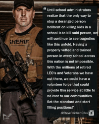 """#TruthBomb: Until school administrators  realize that the only way to  stop a deranged person  hellbent on killing kids in a  school is to kill said person, w  will continue to see tragedies  like this unfold. Having a  properly vetted and trained  person in every school across  this nation is not impossible.  With the millions of retired  LEO's and Veterans we have  out there, we could have a  volunteer force that could  provide this service at little to  no cost to our communities.  Set the standard and start  filling positions!""""  SHERIF  -@SteveReichert03xxO #TruthBomb"""