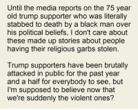Supposibly: Until the media reports on the 75 year  old trump supporter who was literally  stabbed to death by a black man over  his political beliefs, l don't care about  these made up stories about people  having their religious garbs stolen  Trump supporters have been brutally  attacked in public for the past year  and a half for everybody to see, but  I'm supposed to believe now that  we're suddenly the violent ones?