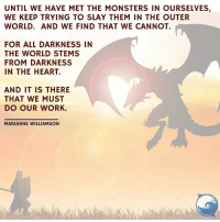 Yes!   This. :): UNTIL WE HAVE MET THE MONSTERS IN OURSELVES,  WE KEEP TRYING TO SLAY THEM IN THE OUTER  WORLD. AND WE FIND THAT WE CANNOT.  FOR ALL DARKNESS IN  THE WORLD STEMS  FROM DARKNESS  IN THE HEART.  AND IT IS THERE  THAT WE MUST  DO OUR WORK.  MARIANNE WILLIAMSON Yes!   This. :)