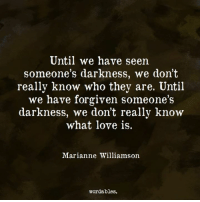 https://www.instagram.com/wordables/: Until we have seen  someone's darkness, we don't  really know who they are. Until  we have forgiven someone's  darkness, we don't really know  what love is.  Marianne Williamson  wordables. https://www.instagram.com/wordables/