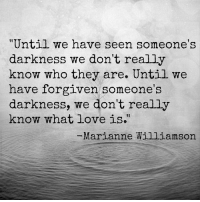 "marianne williamson: ""Until we have seen someone's  darkness we don't really  know who they are. Until we  have forgiven someone's  darkness, we don't really  know what love is.""  Marianne Williamson"