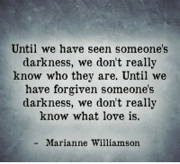 marianne: Until we have seen someone's  darkness, we don't really  know who they are. Until we  have forgiven someone's  darkness, we don't really  know what love is.  Marianne Williamson