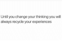 ThatsJustLife Y.O.L.O: Until you change your thinking you will  always recycle your experiences ThatsJustLife Y.O.L.O