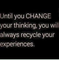 Thinking About You: Until you CHANGE  your thinking, you will  always recycle your  experiences
