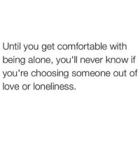 Being Alone, Comfortable, and Love: Until you get comfortable with  being alone, you'll never know if  you're choosing someone out of  love or loneliness.