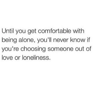 Choosing: Until you get comfortable with  being alone, you'll never know if  you're choosing someone out of  love or loneliness.