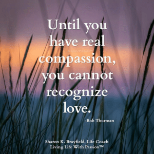 Life, Love, and Memes: Until you  have real  Compassion,  Nou cannot  recognize  love.  -Bob Thurman  Sharon K. Brayfield, Life Coach  Living Life With PassionTM Sharon K. Brayfield, Professional Life Coach & Mentor