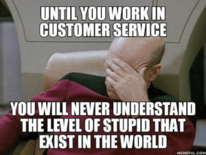 Omg, Tumblr, and Blog: UNTIL YOU WORKIN  CUSTOMER SERVICE  YOU WILL NEVER UNDERSTAND  THE LEVEL OF STUPID THAT  EXIST IN THE WORLD  HEHEFULCOH omg-humor:Faith in human intelligence… long gone