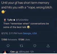 "😂@lmfaojaeeee🌸✨: Until your gf has short term memory  and hits you with a ""nope, wrong bitch  1I  C TyRe @TyGloNike  Them ""remember when"" conversations be  some of the best talk  8/1/18, 3:11 PM from Georgia, USA  7,150 Retweets 17.5K Likes  Cee @EnuJad 12h 😂@lmfaojaeeee🌸✨"