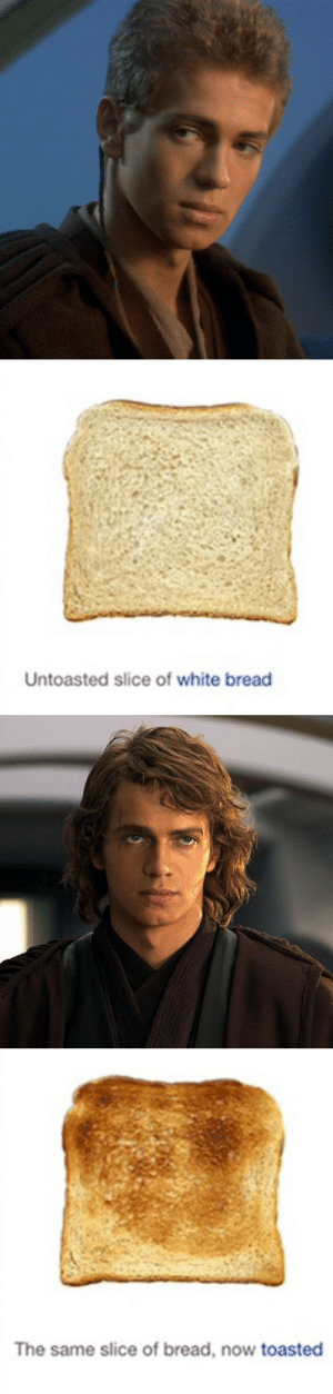 slippingonthroughthesenses:  science-fiction-is-real:  skankplissken:       Never in my life have I ever imagined comparing Anakin Skywalker/Darth Vader TO FUKCING BREA D????: Untoasted slice of white bread   The same slice of bread, now toasted slippingonthroughthesenses:  science-fiction-is-real:  skankplissken:       Never in my life have I ever imagined comparing Anakin Skywalker/Darth Vader TO FUKCING BREA D????