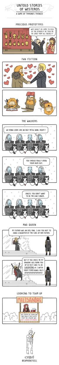 """<p><a href=""""https://omg-images.tumblr.com/post/164022945267/untold-stories-of-westeros"""" class=""""tumblr_blog"""">omg-images</a>:</p>  <blockquote><p>Untold Stories of Westeros</p></blockquote>: UNTOLD STORIES  OF WESTEROS  A GAME OF THRONES THINGIE  PRECIOUS PROTOTYPES  WHY HASN'T HE COME TO PICK  UP THE OTHERS?1 HE TOLD ME  HE LIKED THEM ALL EQUALLY!  FAN FICTION  THE WALKERS  WE KINDA LOOK LIKE AN EDGY METAL BAND, RIGHT?  YOU SHOULD REALLY GROW  YOUR HAIR OUT  UNLESS YOU DON'T WANT  TO BE THE LEAD SINGER.  MAD QUEEN  MY FATHER WAS AN EVIL MAN. I ASK YOU NOT TO  JUDGE A DAUGHTER BY THE SINS OF HER FATHER.  BUT IF YOU CROSS ME MY  DRAGONS WILL BURN YOU  UP SO FASTI AND I'LL BE  LAUGHING AS I WATCH  YOUR STUPID BONES MELT!  AHAHAHAHAHAHAHA!  LOOKING TO TEAM UP  ELISANDRE  ILL ENTER UR STORYLINE  ND REALLY MESS WITH  TUFF IN A MAJOR WAT  NOT LICENSED OR BONDEO  IAMHONEYDILL <p><a href=""""https://omg-images.tumblr.com/post/164022945267/untold-stories-of-westeros"""" class=""""tumblr_blog"""">omg-images</a>:</p>  <blockquote><p>Untold Stories of Westeros</p></blockquote>"""
