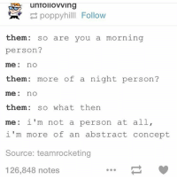 hemmings: unTollovving  poppyhilll Follow  them: so are you a morning  person?  me no  hem: more of a night person?  me: no  them: so what then  me: i'm not a person at all,  i'm more of an abstract concept  Source: teamrocketing  126,848 notes