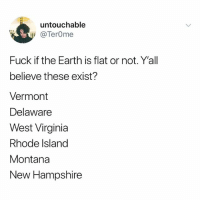 Memes, Wtf, and Earth: untouchable  @TerOme  Fuck if the Earth is flat or not. Y'all  believe these exist?  Vermont  Delaware  West Virginia  Rhode Island  Montana  New Hampshire Oh nah wtf is a New Hampshire