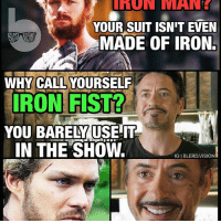 """The iron billionaire clapback. 😂 Ironman v Ironfist 🙌🏾 -- I mean, was I the only one expecting IronFist to actually USE his Iron Fist? It's like the writers would always find some crazy excuse for him to avoid it: """"I'm unfocused."""" Can't use it. """"I'm drugged."""" Can't use it. """"I'm tired."""" Can't use it. """"It's after 2pm on a Tuesday."""" Can't use it! Wtf, Marvel! Was it the Netflix budget? -EndRant -- I get the chi thing.. I just want to see him go full BruceLeeroy with The Glow and bust out the golden Fire hands like in the comics. It's like the coolest thing about Iron Fist in the first place. Limitations of Netflix or purely a creative decision? What do you guys think?: UNUN MANE  YOUR SUIT ISN'T EVEN  MADE OF IRONE  WHY CALL YOURSELF  ON F STL?  YOU BARELMUSELIT  IN THE SHOW  IGIBLERD.VISION The iron billionaire clapback. 😂 Ironman v Ironfist 🙌🏾 -- I mean, was I the only one expecting IronFist to actually USE his Iron Fist? It's like the writers would always find some crazy excuse for him to avoid it: """"I'm unfocused."""" Can't use it. """"I'm drugged."""" Can't use it. """"I'm tired."""" Can't use it. """"It's after 2pm on a Tuesday."""" Can't use it! Wtf, Marvel! Was it the Netflix budget? -EndRant -- I get the chi thing.. I just want to see him go full BruceLeeroy with The Glow and bust out the golden Fire hands like in the comics. It's like the coolest thing about Iron Fist in the first place. Limitations of Netflix or purely a creative decision? What do you guys think?"""
