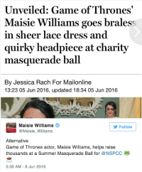 Game of Thrones, Mtv, and News: Unveiled: Game of Thrones  Maisie Williams goes braless  in sheer lace dress and  quirky headpiece at charity  masquerade ball  By Jessica Rach For Mailonline  13:23 05 Jun 2016, updated 18:34 05 Jun 2016  Maisie Williams  @Maisie_Williams  Follow  Alternative  Game of Thrones actor, Maisie Williams, helps raise  thousands at a Summer Masquerade Ball for @NSPCC  5:39 AM - 6 Jun 2016 mtv:  🐸☕️