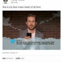 Memes, 🤖, and Deaths: UO  @Lmao  this is my fave mean tweet of all time  @dtak  Oh, look at me...I'm Ryan Gosling, I have perfect bone  structure and kind eyes. Go  yourself Ryan Gosling  KIMMEL  8:15 PM 07 Mar 17  642  RETWEETS 2,359  LIKES ~Death —————————————–——— ❤️Follow for more!❤️ ——————————–—————— Admins: 🐱Jess: @they.all.die 💀Death: @killerbookskillerfeels 🍆Eggplant: @edwinwilke.photography 👤Supreme Leader: @xenerxes ——————————–——