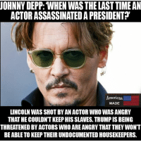 """Johnny Depp is an absolute idiot. Great actor, but an absolute idiot nonetheless. Pc: @_american.made: UOHNNY DEPP: WHEN WAS THE LAST TIME AN  ACTOR ASSASSINATED A PRESIDENT?""""  American  MADE  LINCOLN WAS SHOT BY AN ACTOR WHO WAS ANGRY  THAT HE COULDN'T KEEP HIS SLAVES. TRUMP IS BEING  THREATENED BY ACTORS WHO ARE ANGRY THAT THEY WONT  BE ABLE TO KEEP THEIR UNDOCUMENTED HOUSEKEEPERS. Johnny Depp is an absolute idiot. Great actor, but an absolute idiot nonetheless. Pc: @_american.made"""