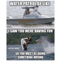Can anyone relate? waterpatrol sneaky meme watchout: WATER PATROLBE LIKE  nngflip-com  ISAW YOU WERE HAVING FUN  @JETSKLMEMES  SO YOUMUST BE DOING  SOMETHING WRONG  img flip com Can anyone relate? waterpatrol sneaky meme watchout
