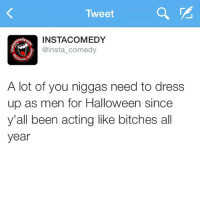 Bitch, Funny, and Halloween: Tweet  INSTACOMEDY  omedy  @insta comedy  (@instar  A lot of you niggas need to dress  up as men for Halloween since  y'all been acting like bitches all  year Fo real fo real 😂💯 IfTheShoeFitsLaceThatBitchUpAndWearIt