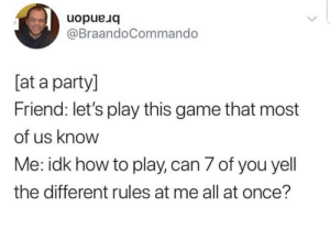Party, Game, and How To: uopue Jq  @BraandoCommando  [at a party]  Friend: let's play this game that most  of us know  Me: idk how to play, can 7 of you yell  the different rules at me all at once?