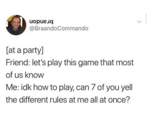 Party, Game, and How To: uopue uo  @BraandoCommando  [at a party]  Friend: let's play this game that most  of us know  Me: idk how to play, can 7 of you yell  the different rules at me all at once? meirl