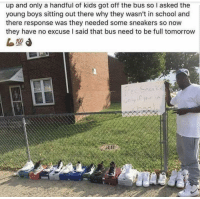 """School, Sneakers, and Http: up and only a handful of kids got off the bus so I asked the  young boys sitting out there why they wasn't in school and  there response was they needed some sneakers so now  they have no excuse I said that bus need to be full tomorrow <p>The bus needs to be full via /r/wholesomememes <a href=""""http://ift.tt/2xtpnAP"""">http://ift.tt/2xtpnAP</a></p>"""