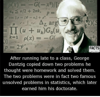 Memes, Statistics, and 🤖: up cos (p  p  Ar arg  IT (u uk)Go(u  le 1 p(x)  FACTS  FACTORY  After running late to a class, George  Dantzig copied down two problems he  thought were homework and solved them  The two problems were in fact two famous  unsolved problems in statistics, which later  earned him his doctorate.