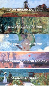 Paintings, Tumblr, and Blog: up on melancholy hill   dithere'si a plastic tree   are you here with me   just looking out on the day   of another dream soundcheckgravity: Well you can't get what you wantBut you can get me  Claude Monet + On Melancholy Hill